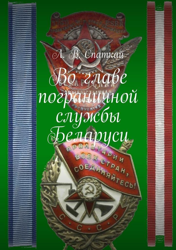 Л. В. Спаткай Во главе пограничной службы Беларуси флаг пограничных войск россии великий новгород