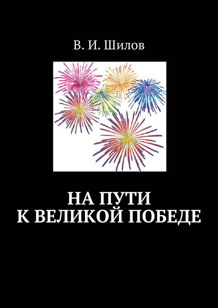 Владимир Иванович Шилов На пути к великой победе гудериан г воспоминания солдата