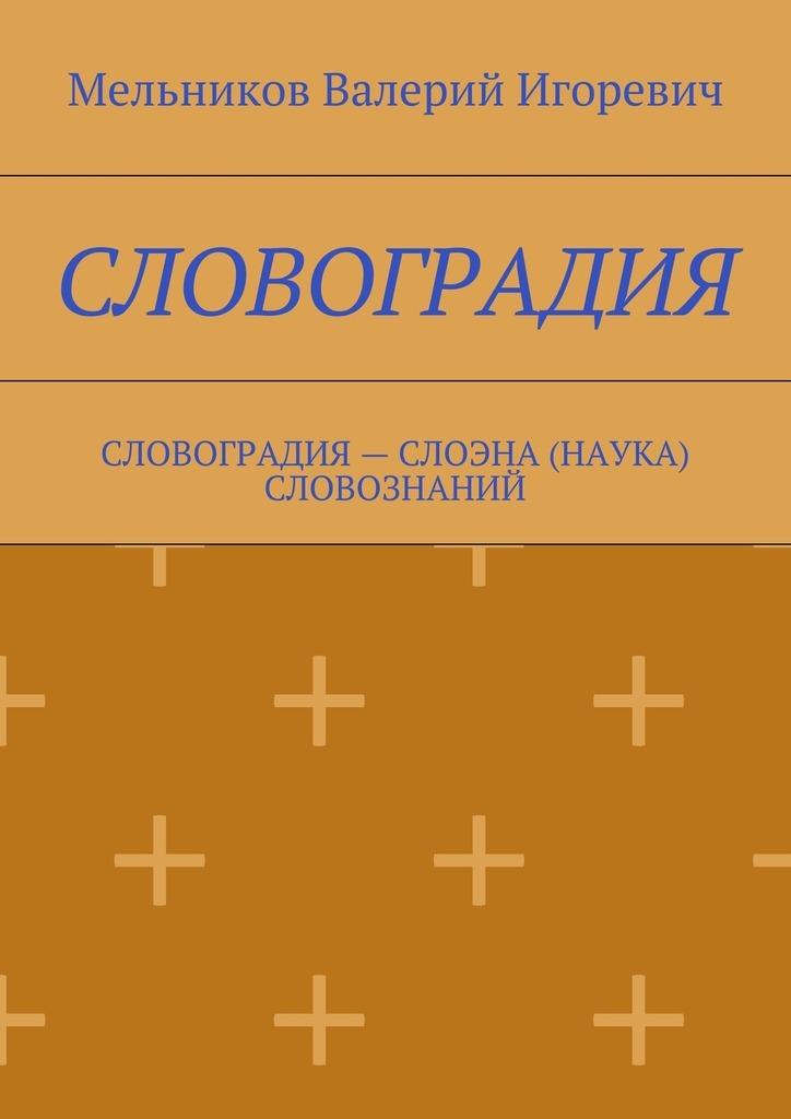 Валерий Игоревич Мельников СЛОВОГРАДИЯ. СЛОВОГРАДИЯ– СЛОЭНА (НАУКА) СЛОВОЗНАНИЙ наука не скука 6