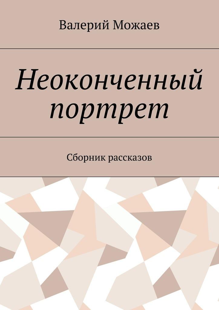 Валерий Васильевич Можаев Неоконченный портрет. Сборник рассказов валерий лохов сказки из сибири сборник