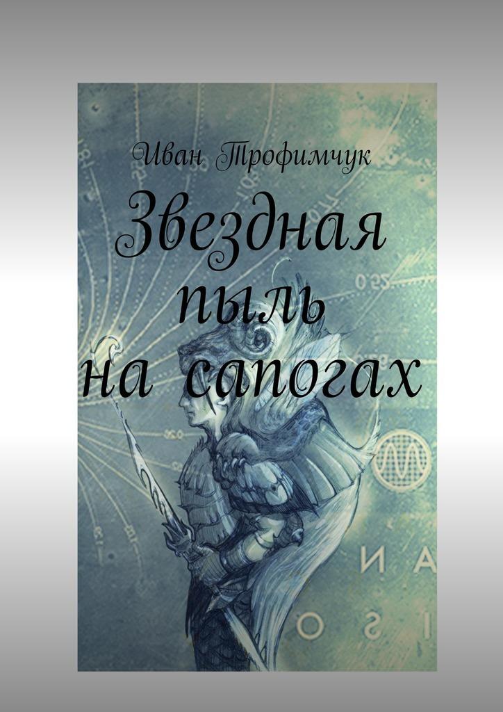 Иван Трофимчук - Звездная пыль на сапогах