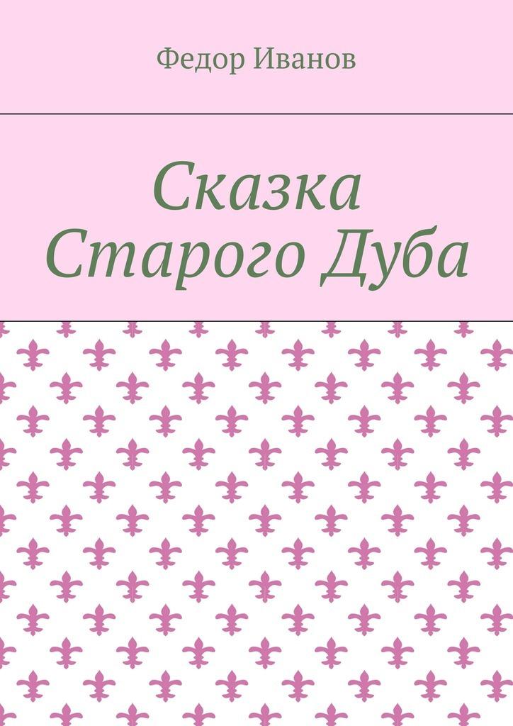 Федор Федорович Иванов Сказка Старого Дуба федор иванов альфия