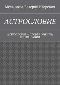 Мельников, Валерий Игоревич  - АСТРОСЛОВИЕ. АСТРОСЛОВИЕ– СЛОВЭЕ (УЧЕНИЕ) СЛОВОЗНАНИЙ