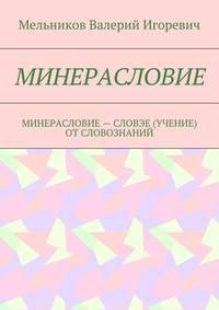 Мельников, Валерий Игоревич  - МИНЕРАСЛОВИЕ. МИНЕРАСЛОВИЕ– СЛОВЭЕ (УЧЕНИЕ) ОТСЛОВОЗНАНИЙ