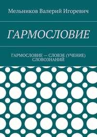 Мельников, Валерий Игоревич  - ГАРМОСЛОВИЕ. ГАРМОСЛОВИЕ– СЛОВЭЕ (УЧЕНИЕ) СЛОВОЗНАНИЙ