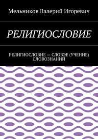 Мельников, Валерий Игоревич  - РЕЛИГИОСЛОВИЕ. РЕЛИГИОСЛОВИЕ– СЛОВЭЕ (УЧЕНИЕ) СЛОВОЗНАНИЙ
