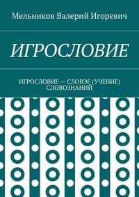 Мельников, Валерий Игоревич  - ИГРОСЛОВИЕ. ИГРОСЛОВИЕ– СЛОВЭЕ (УЧЕНИЕ) СЛОВОЗНАНИЙ