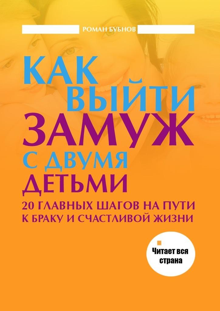 Роман Бубнов Как выйти замуж с двумя детьми наталья пирогова как выйти замуж мастер класс