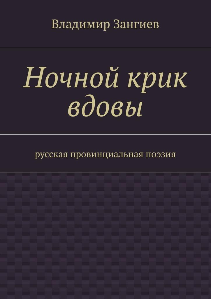 Владимир Александрович Зангиев Ночной крик вдовы. Русская провинциальная поэзия