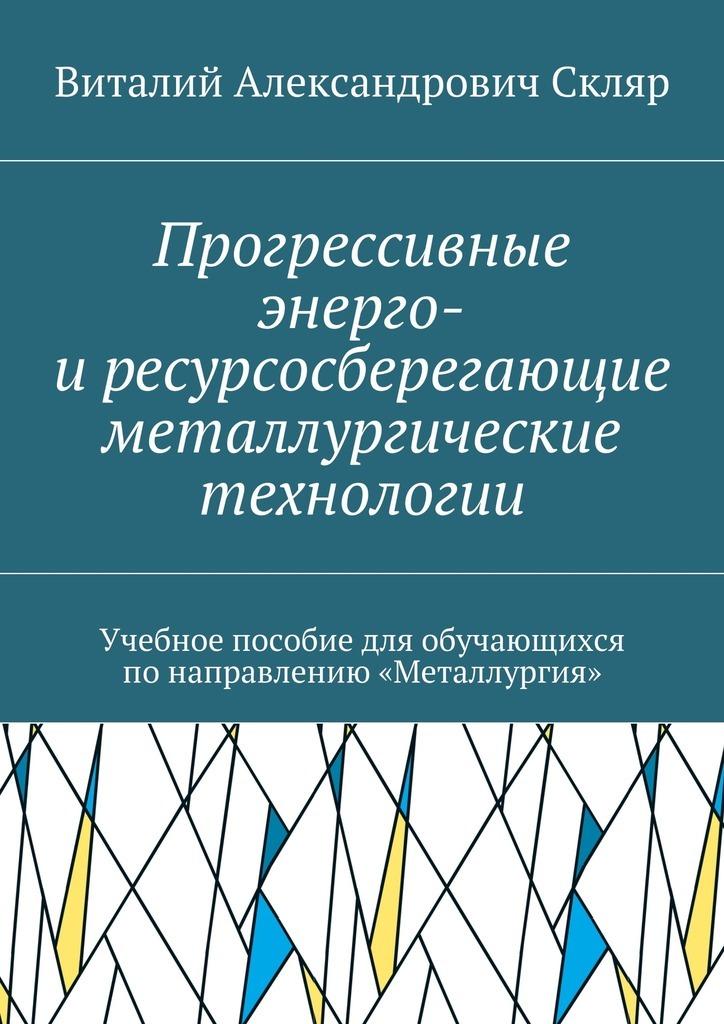 Виталий Александрович Скляр Прогрессивные энерго- иресурсосберегающие металлургические технологии. Учебное пособие для обучающихся понаправлению «Металлургия» связь на промышленных предприятиях