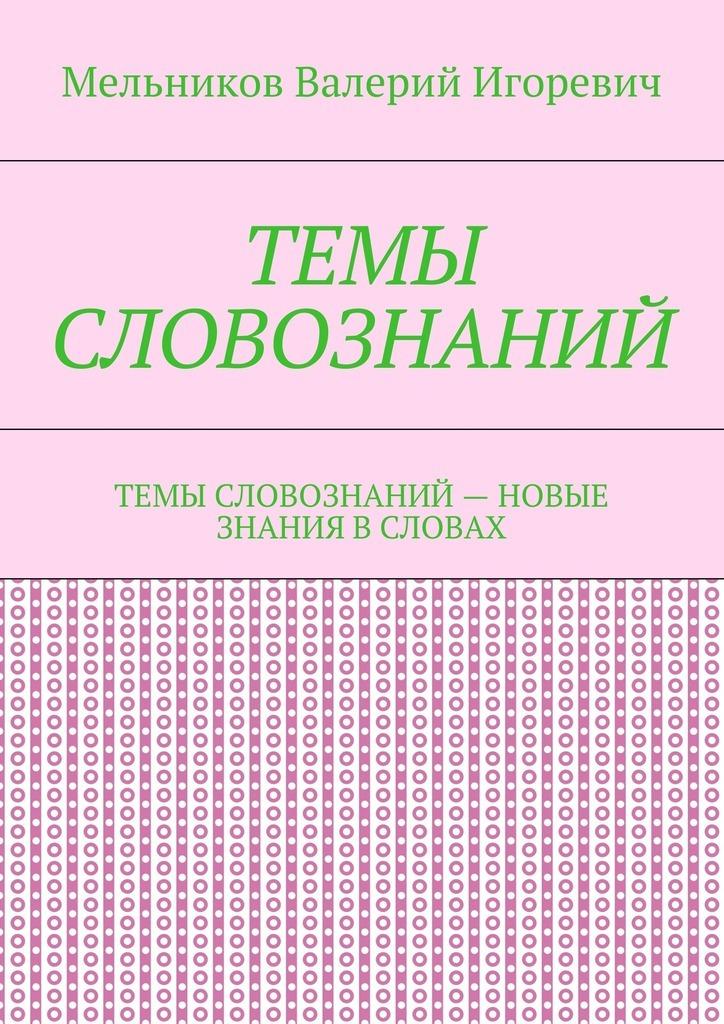 Валерий Игоревич Мельников ТЕМЫ СЛОВОЗНАНИЙ. ТЕМЫ СЛОВОЗНАНИЙ– НОВЫЕ ЗНАНИЯ ВСЛОВАХ