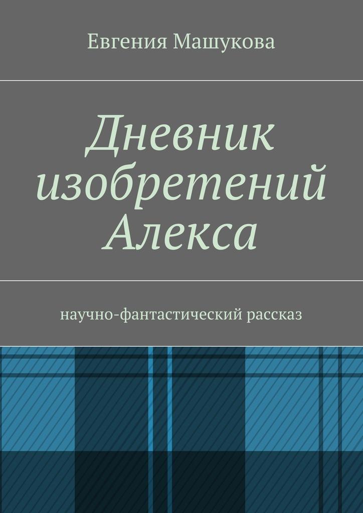 Евгения Машукова - Дневник изобретений Алекса. Научно-фантастический рассказ