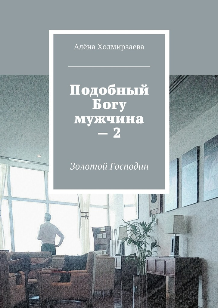 Обложка книги Подобный Богу мужчина – 2. Золотой господин, автор Алёна Холмирзаева