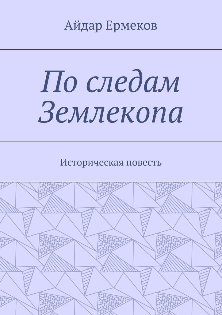 Айдар Ермеков Последам Землекопа. Историческая повесть п а россиев на севере диком церковно историческая повесть