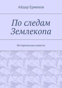 Ермеков, Айдар  - Последам Землекопа. Историческая повесть