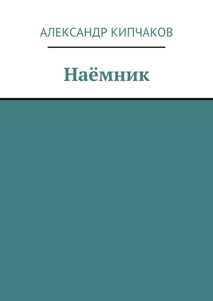 Александр Кипчаков - Наёмник