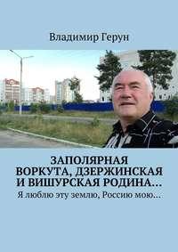 Герун, Владимир  - Заполярная Воркута,дзержинская ивишурская родина… Я люблю эту землю, Россиюмою…