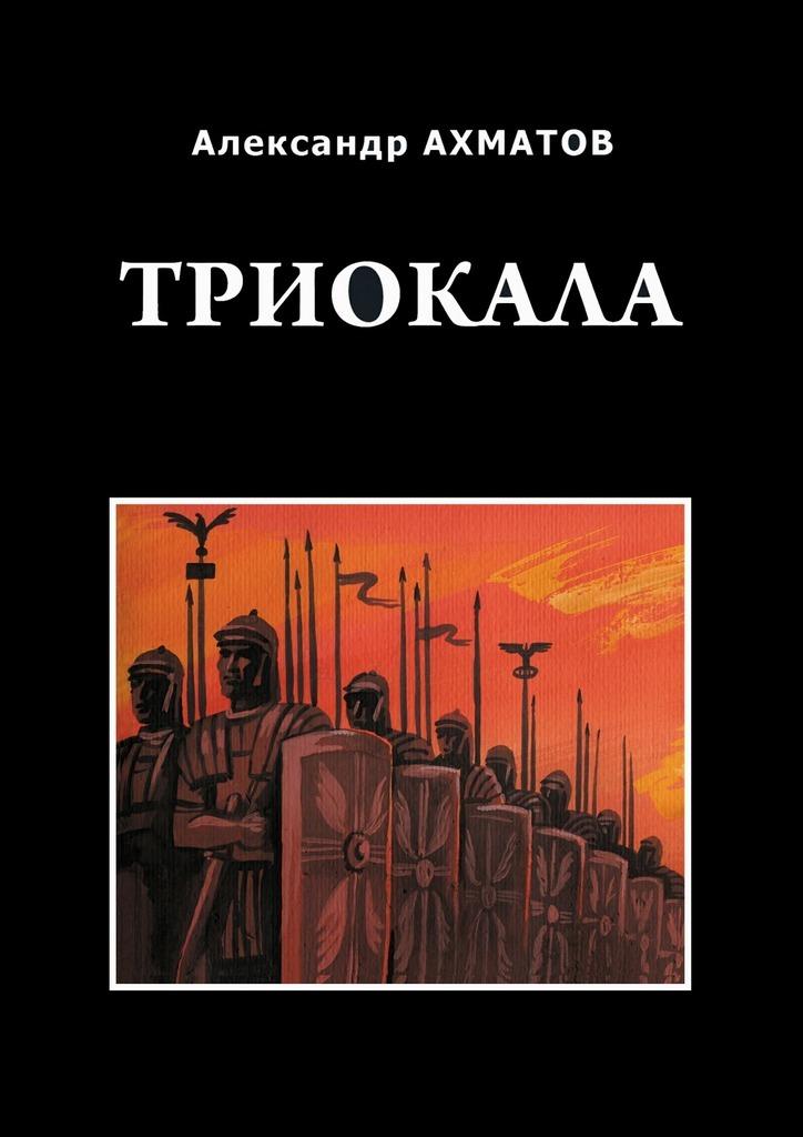 Александр Ахматов Триокала. Исторический роман о н калинина основы аэрокосмофотосъемки