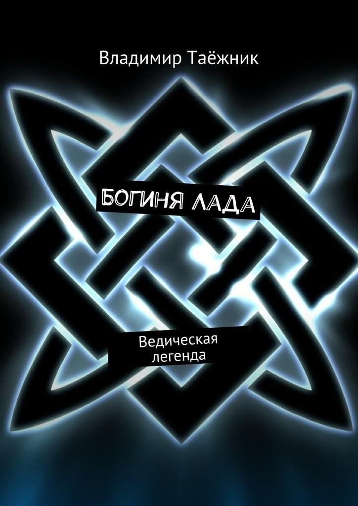 Владимир Таёжник - БогиняЛада. Ведическая легенда