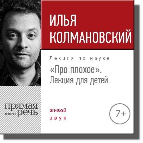 Илья Колмановский Лекция «Про плохое» лекция для детей» илья колмановский