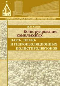 Соков, В. Н.  - Конструирование комплексных паро-, тепло- и гидроизоляционных полистиролбетонов