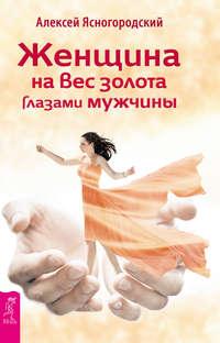 Ясногородский, Алексей  - Женщина на вес золота глазами мужчины