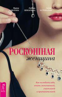Удилова, Ирина  - Роскошная женщина. Как полюбить себя, стать женственной, счастливой и притягательной