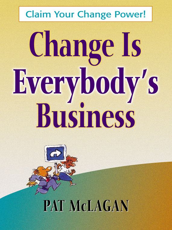 Patricia McLagan Change Is Everybody's Business randy pennington make change work staying nimble relevant and engaged in a world of constant change