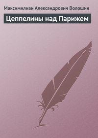 Волошин, Максимилиан Александрович  - Цеппелины над Парижем