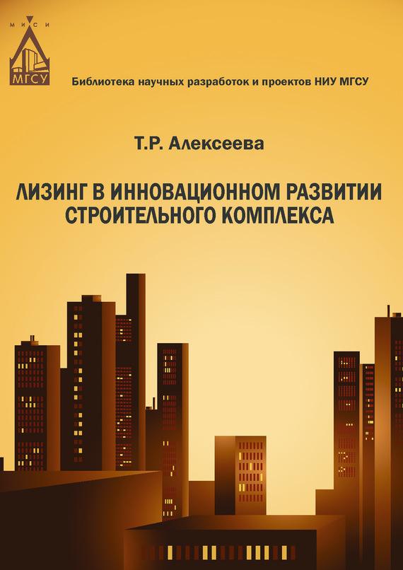 Т. Р. Алексеева Лизинг в инновационном развитии строительного комплекса