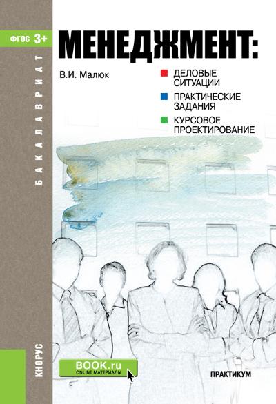 Владимир Малюк Менеджмент: деловые ситуации, практические задания, курсовое проектирование ISBN: 978-5-406-03410-1 менеджмент деловые ситуации практические задания курсовое проектирование практикум