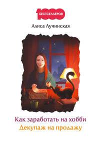 Лучинская, Алиса  - Как заработать на хобби. Декупаж на продажу