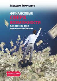 Темченко, Максим  - Финансовые сверхвозможности. Как пробить свой финансовый потолок