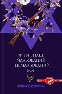Пахомова, Тетяна  - Я, ти і наш мальований і немальований Бог