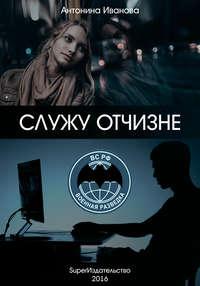 Иванова, Антонина  - Служу Отчизне