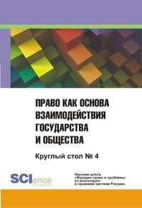Коллектив авторов - Право как основа взаимодействия государства и общества. Круглый стол №4