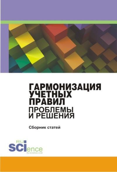 Коллектив авторов Гармонизация учетных правил: проблемы и решения наука в условиях глобализации сборник статей