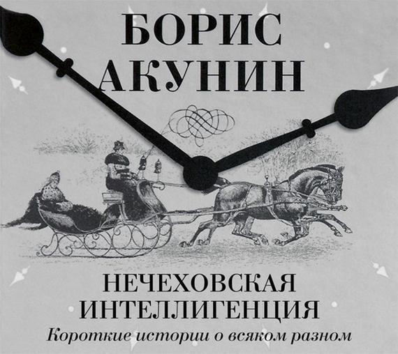 Борис Акунин Нечеховская интеллигенция. Короткие истории о всяком разном издательство аст аудиокнига акунин детская книга