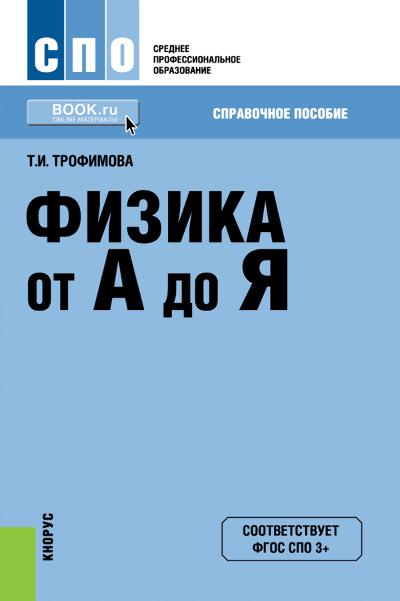 Таисия Ивановна Трофимова Физика от А до Я физика от а до я справочное пособие для ссузов