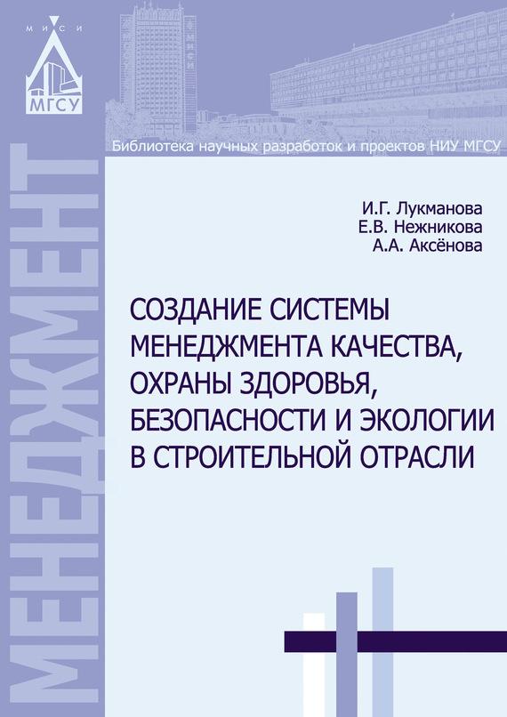 Обложка книги Создание системы менеджмента качества, охраны здоровья, безопасности и экологии в строительной отрасли, автор Лукманова, И. Г.