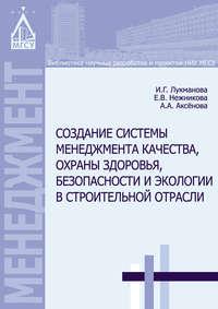 Лукманова, И. Г.  - Создание системы менеджмента качества, охраны здоровья, безопасности и экологии в строительной отрасли