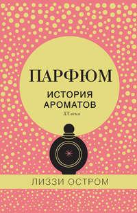 Лиззи Остром - Парфюм. История ароматов XX века