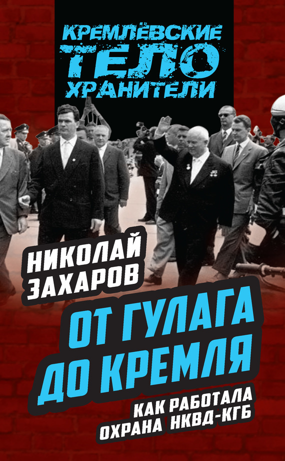 Николай Захаров - От ГУЛАГа до Кремля. Как работала охрана НКВД – КГБ