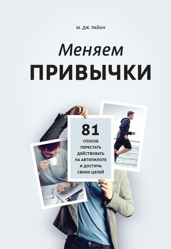 Обложка книги Меняем привычки. 81 способ перестать действовать на автопилоте и достичь своих целей, автор Райан, М. Дж.