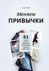 Райан, М. Дж.  - Меняем привычки. 81 способ перестать действовать на автопилоте и достичь своих целей