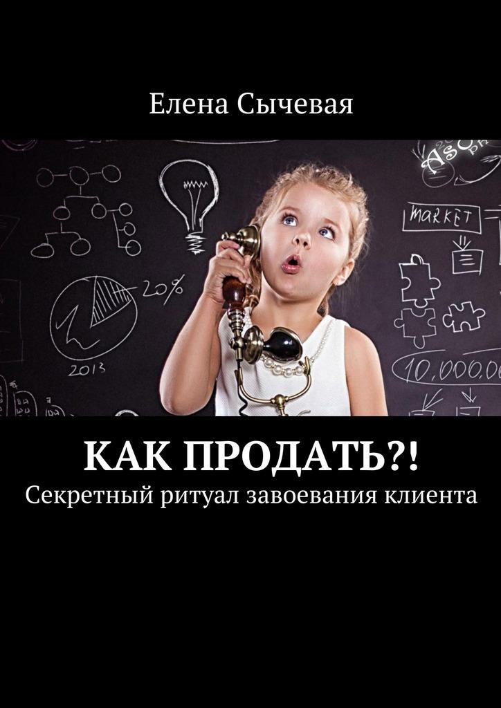 Елена Сычевая - Как продать?! Секретный ритуал завоевания клиента