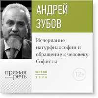 Зубов, Андрей  - Лекция «Исчерпание натурфилософии и обращение к человеку. Софисты»