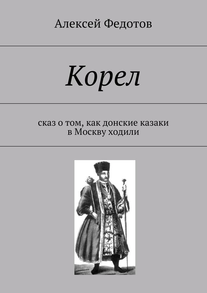 Алексей Федотов - Корел. Сказ отом, как донские казаки вМоскву ходили