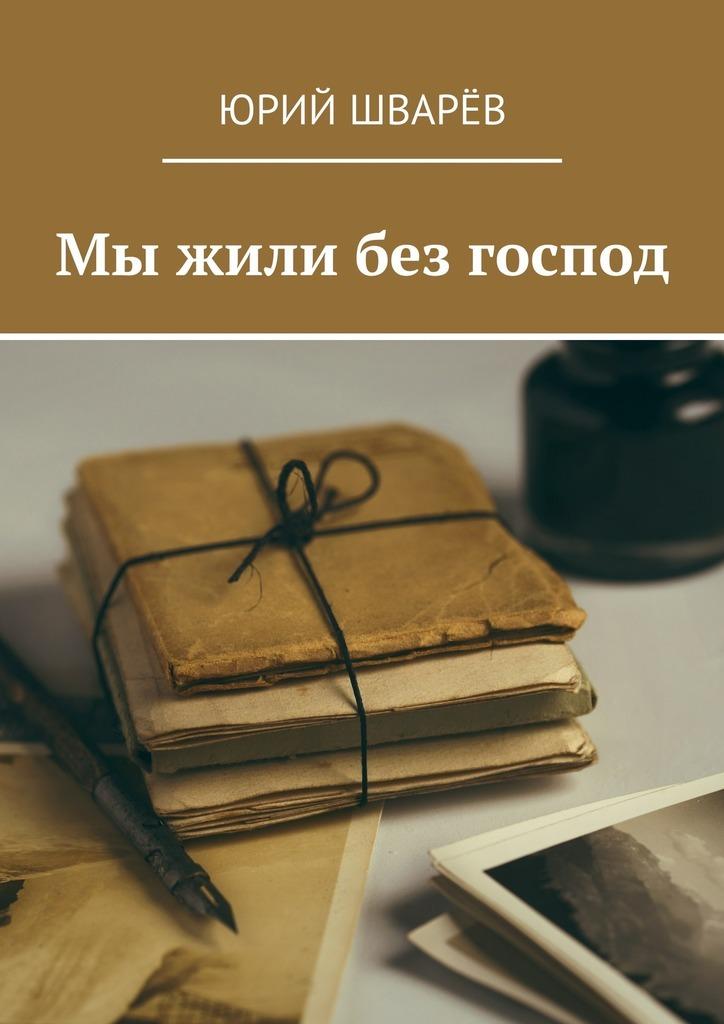 Юрий Шварёв Мы жили без господ юрий михайлов нераскрытое преступление 1984 года