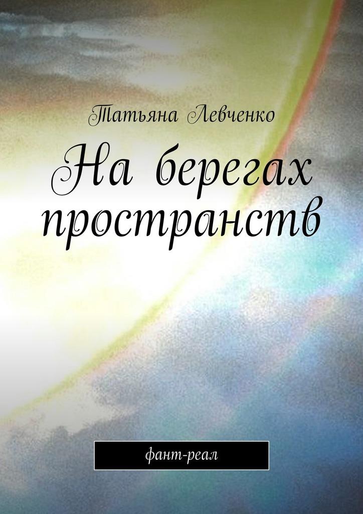 Татьяна Левченко - На берегах пространств. Фант-реал